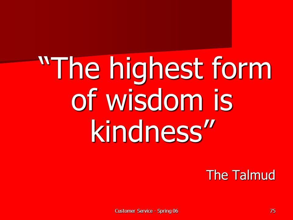 "Customer Service - Spring 0675 ""The highest form of wisdom is kindness"" ""The highest form of wisdom is kindness"" The Talmud"