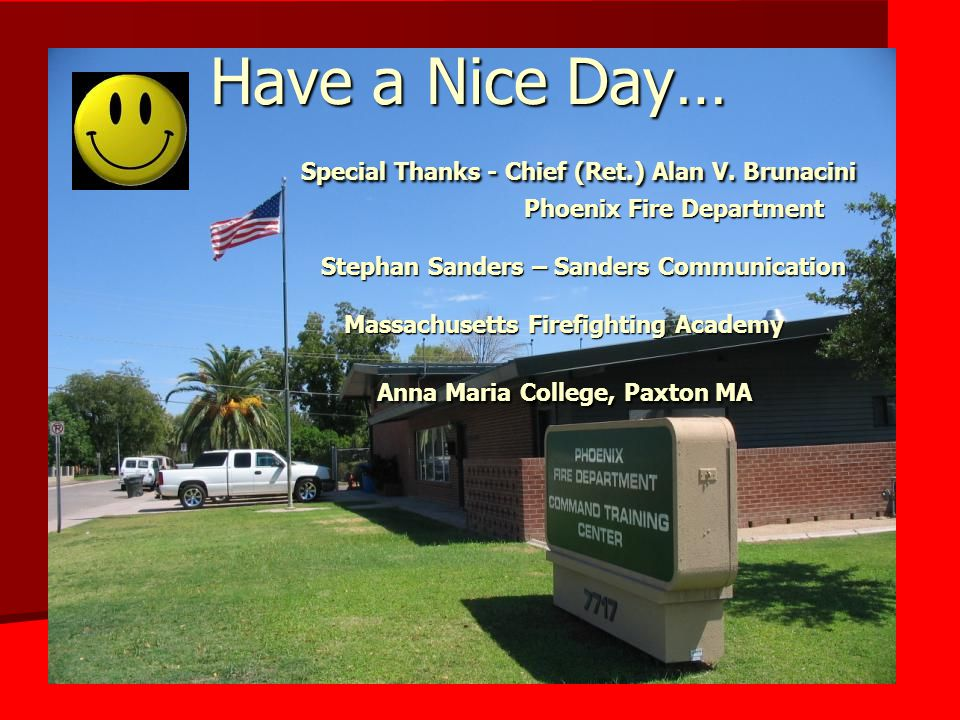 Have a Nice Day… Special Thanks - Chief (Ret.) Alan V. Brunacini Phoenix Fire Department Stephan Sanders – Sanders Communication Massachusetts Firefig
