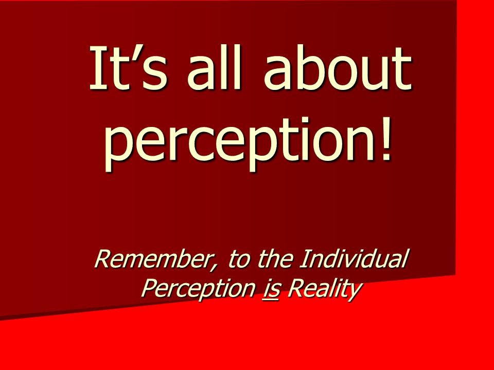 It's all about perception! Remember, to the Individual Perception is Reality