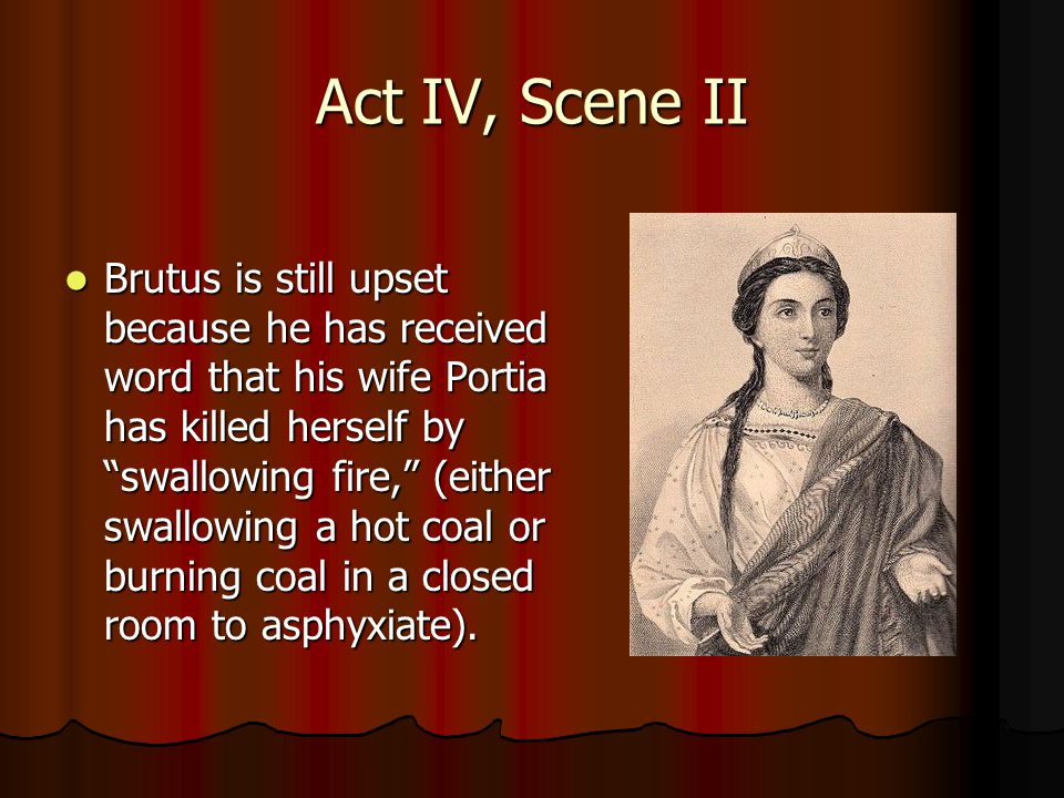 Act IV, Scene II Brutus is still upset because he has received word that his wife Portia has killed herself by swallowing fire, (either swallowing a hot coal or burning coal in a closed room to asphyxiate).