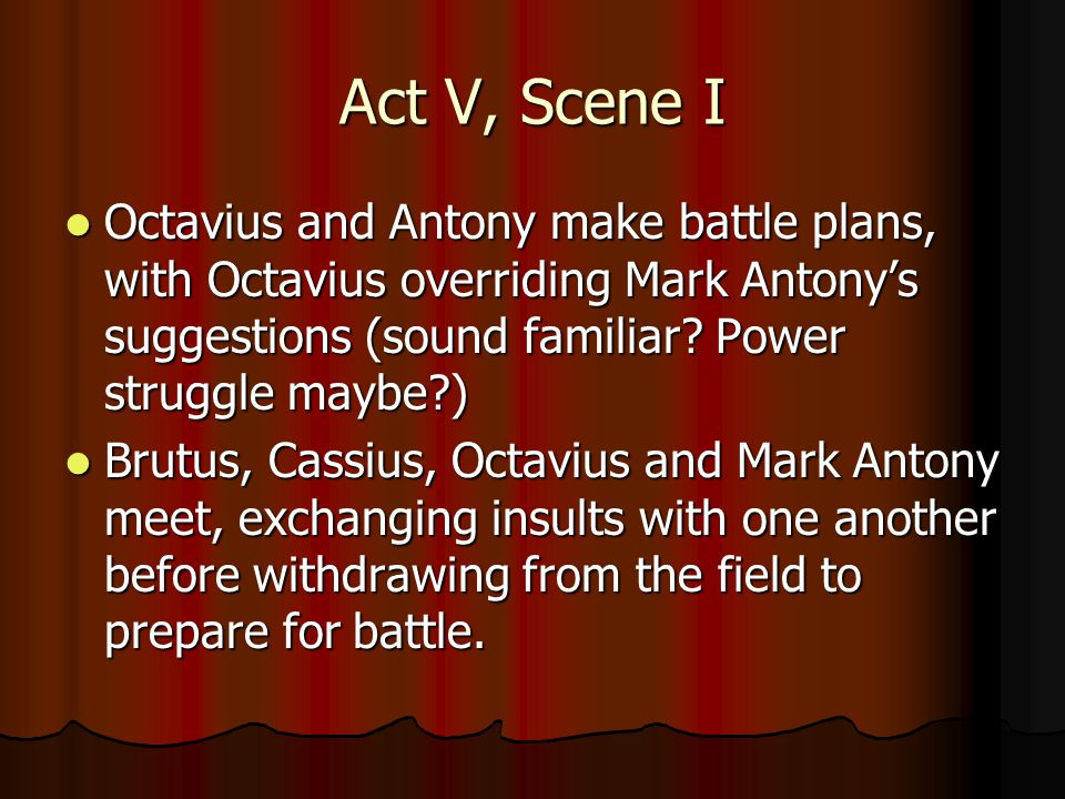 Act V, Scene I Octavius and Antony make battle plans, with Octavius overriding Mark Antony's suggestions (sound familiar.