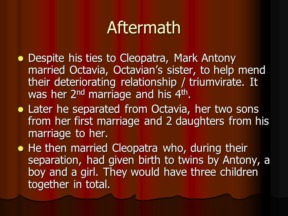Aftermath Despite his ties to Cleopatra, Mark Antony married Octavia, Octavian's sister, to help mend their deteriorating relationship / triumvirate.