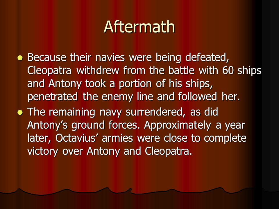 Aftermath Because their navies were being defeated, Cleopatra withdrew from the battle with 60 ships and Antony took a portion of his ships, penetrated the enemy line and followed her.