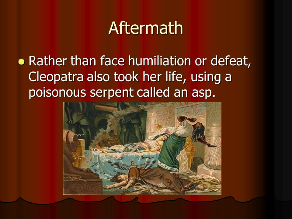 Aftermath Rather than face humiliation or defeat, Cleopatra also took her life, using a poisonous serpent called an asp.