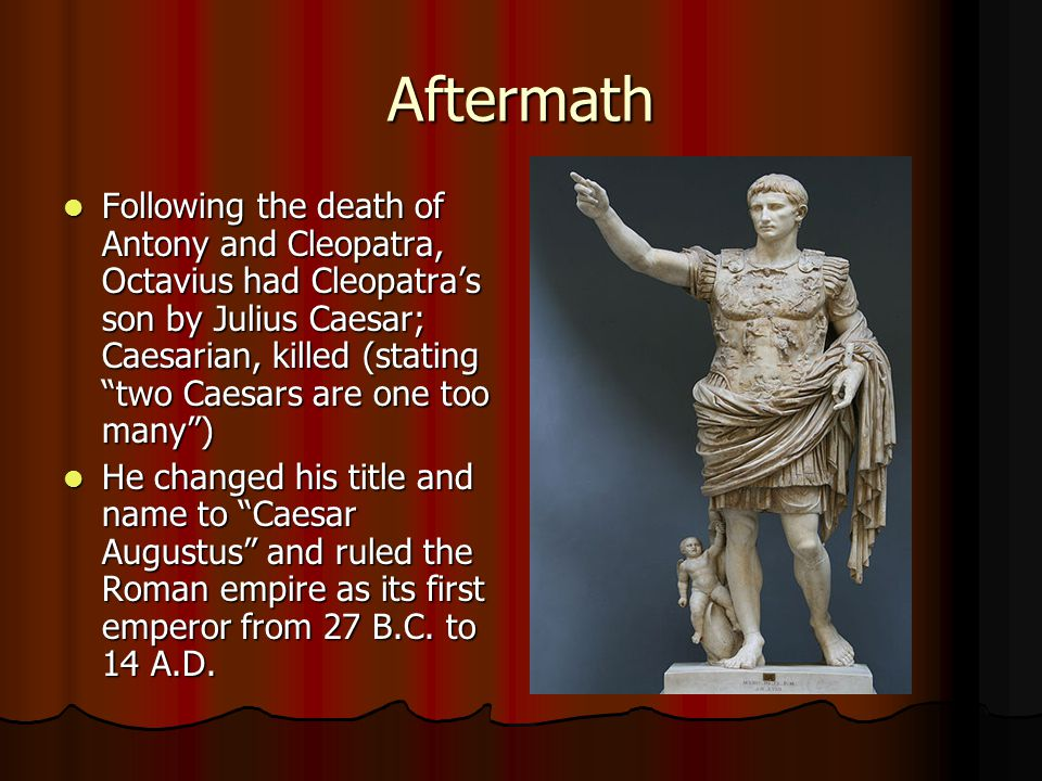 Aftermath Following the death of Antony and Cleopatra, Octavius had Cleopatra's son by Julius Caesar; Caesarian, killed (stating two Caesars are one too many ) Following the death of Antony and Cleopatra, Octavius had Cleopatra's son by Julius Caesar; Caesarian, killed (stating two Caesars are one too many ) He changed his title and name to Caesar Augustus and ruled the Roman empire as its first emperor from 27 B.C.
