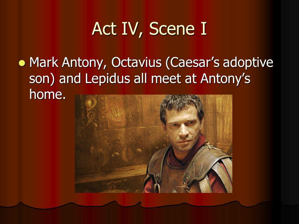 Act IV, Scene I Mark Antony, Octavius (Caesar's adoptive son) and Lepidus all meet at Antony's home.