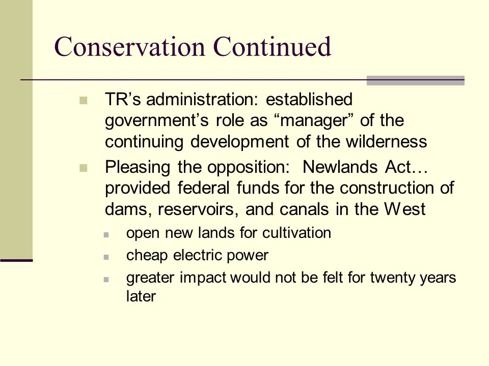 Conservation Continued TR's administration: established government's role as manager of the continuing development of the wilderness Pleasing the opposition: Newlands Act… provided federal funds for the construction of dams, reservoirs, and canals in the West open new lands for cultivation cheap electric power greater impact would not be felt for twenty years later
