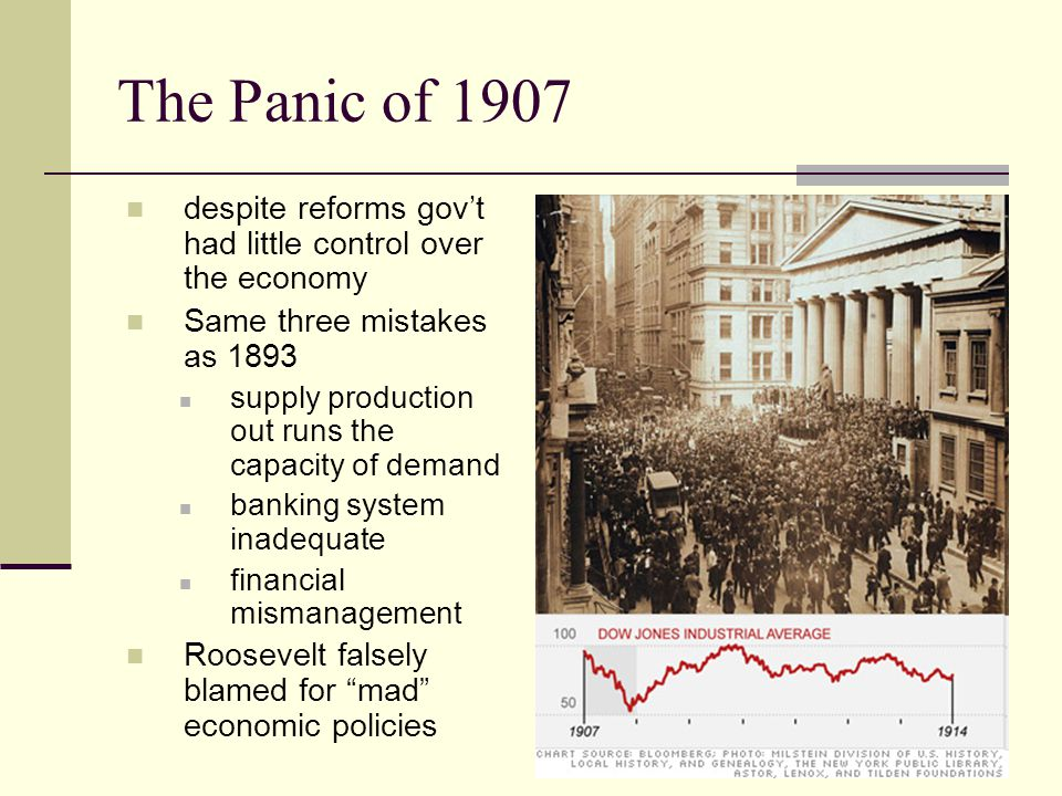 The Panic of 1907 despite reforms gov't had little control over the economy Same three mistakes as 1893 supply production out runs the capacity of demand banking system inadequate financial mismanagement Roosevelt falsely blamed for mad economic policies