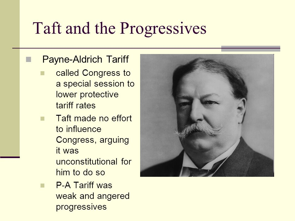 Taft and the Progressives Payne-Aldrich Tariff called Congress to a special session to lower protective tariff rates Taft made no effort to influence Congress, arguing it was unconstitutional for him to do so P-A Tariff was weak and angered progressives