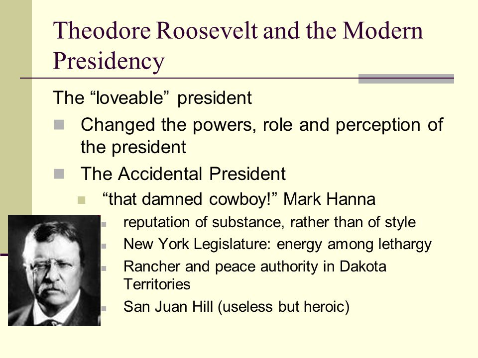 Theodore Roosevelt and the Modern Presidency The loveable president Changed the powers, role and perception of the president The Accidental President that damned cowboy! Mark Hanna reputation of substance, rather than of style New York Legislature: energy among lethargy Rancher and peace authority in Dakota Territories San Juan Hill (useless but heroic)