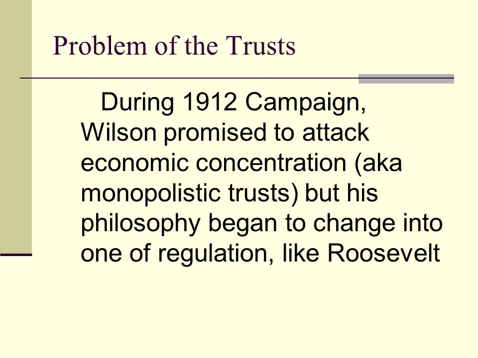 Problem of the Trusts During 1912 Campaign, Wilson promised to attack economic concentration (aka monopolistic trusts) but his philosophy began to change into one of regulation, like Roosevelt