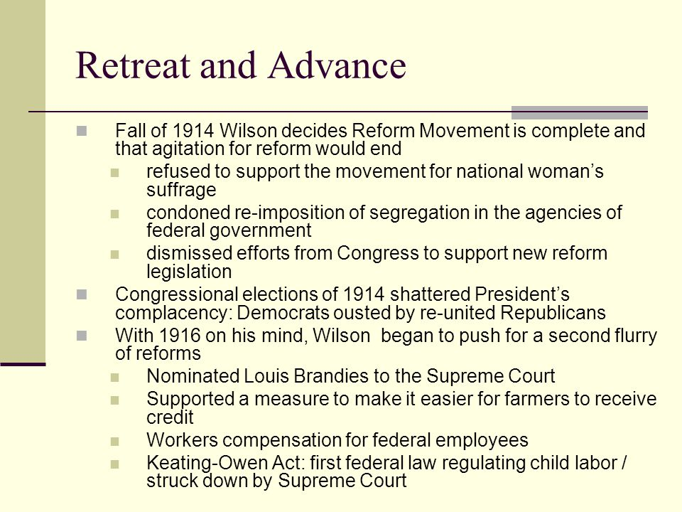 Retreat and Advance Fall of 1914 Wilson decides Reform Movement is complete and that agitation for reform would end refused to support the movement for national woman's suffrage condoned re-imposition of segregation in the agencies of federal government dismissed efforts from Congress to support new reform legislation Congressional elections of 1914 shattered President's complacency: Democrats ousted by re-united Republicans With 1916 on his mind, Wilson began to push for a second flurry of reforms Nominated Louis Brandies to the Supreme Court Supported a measure to make it easier for farmers to receive credit Workers compensation for federal employees Keating-Owen Act: first federal law regulating child labor / struck down by Supreme Court