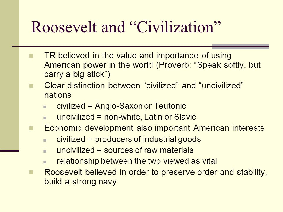 Roosevelt and Civilization TR believed in the value and importance of using American power in the world (Proverb: Speak softly, but carry a big stick ) Clear distinction between civilized and uncivilized nations civilized = Anglo-Saxon or Teutonic uncivilized = non-white, Latin or Slavic Economic development also important American interests civilized = producers of industrial goods uncivilized = sources of raw materials relationship between the two viewed as vital Roosevelt believed in order to preserve order and stability, build a strong navy