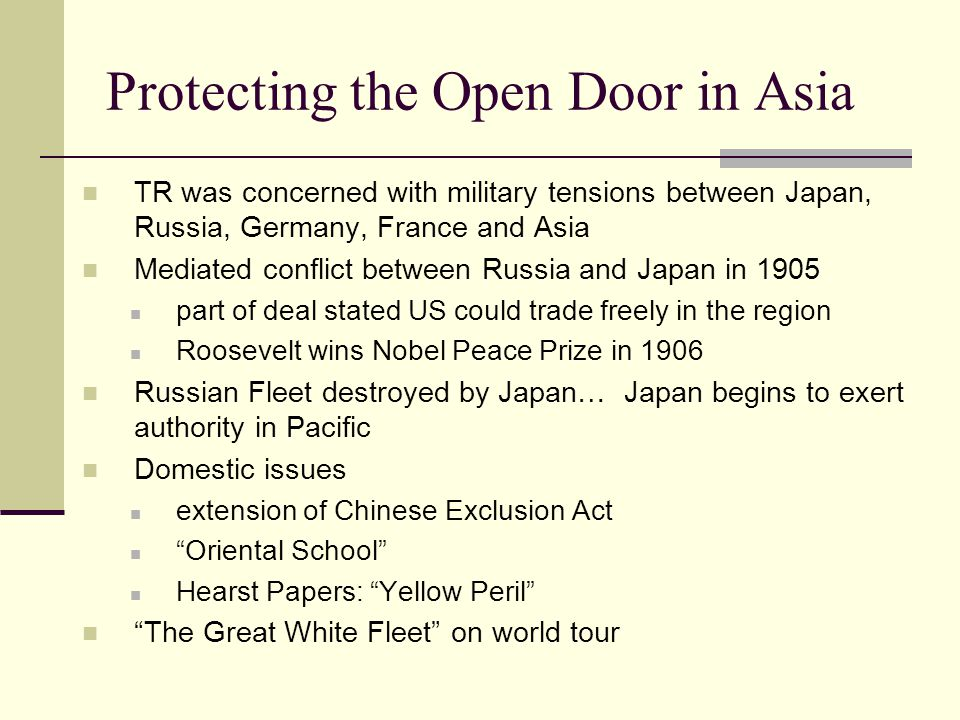 Protecting the Open Door in Asia TR was concerned with military tensions between Japan, Russia, Germany, France and Asia Mediated conflict between Russia and Japan in 1905 part of deal stated US could trade freely in the region Roosevelt wins Nobel Peace Prize in 1906 Russian Fleet destroyed by Japan… Japan begins to exert authority in Pacific Domestic issues extension of Chinese Exclusion Act Oriental School Hearst Papers: Yellow Peril The Great White Fleet on world tour
