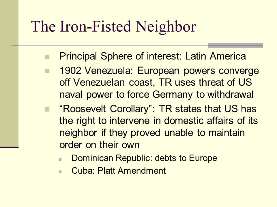 The Iron-Fisted Neighbor Principal Sphere of interest: Latin America 1902 Venezuela: European powers converge off Venezuelan coast, TR uses threat of US naval power to force Germany to withdrawal Roosevelt Corollary : TR states that US has the right to intervene in domestic affairs of its neighbor if they proved unable to maintain order on their own Dominican Republic: debts to Europe Cuba: Platt Amendment