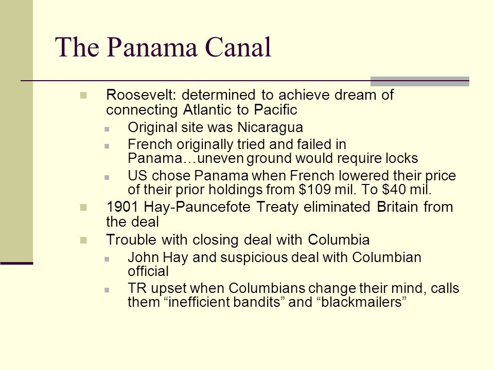 The Panama Canal Roosevelt: determined to achieve dream of connecting Atlantic to Pacific Original site was Nicaragua French originally tried and failed in Panama…uneven ground would require locks US chose Panama when French lowered their price of their prior holdings from $109 mil.