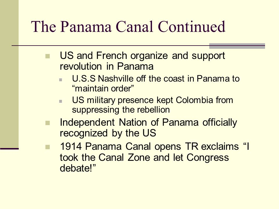 The Panama Canal Continued US and French organize and support revolution in Panama U.S.S Nashville off the coast in Panama to maintain order US military presence kept Colombia from suppressing the rebellion Independent Nation of Panama officially recognized by the US 1914 Panama Canal opens TR exclaims I took the Canal Zone and let Congress debate!