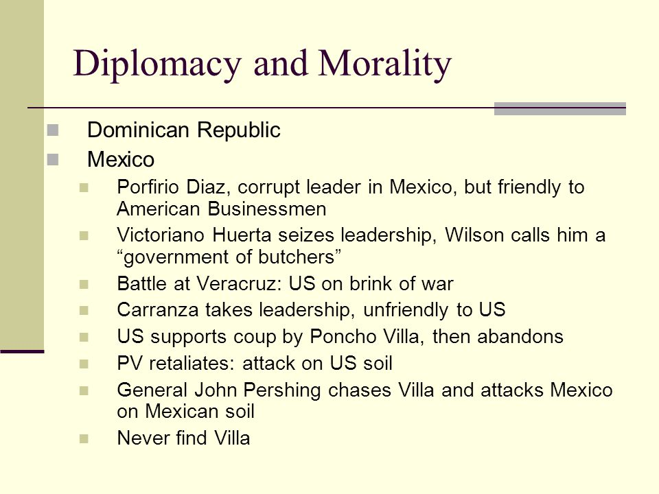 Diplomacy and Morality Dominican Republic Mexico Porfirio Diaz, corrupt leader in Mexico, but friendly to American Businessmen Victoriano Huerta seizes leadership, Wilson calls him a government of butchers Battle at Veracruz: US on brink of war Carranza takes leadership, unfriendly to US US supports coup by Poncho Villa, then abandons PV retaliates: attack on US soil General John Pershing chases Villa and attacks Mexico on Mexican soil Never find Villa
