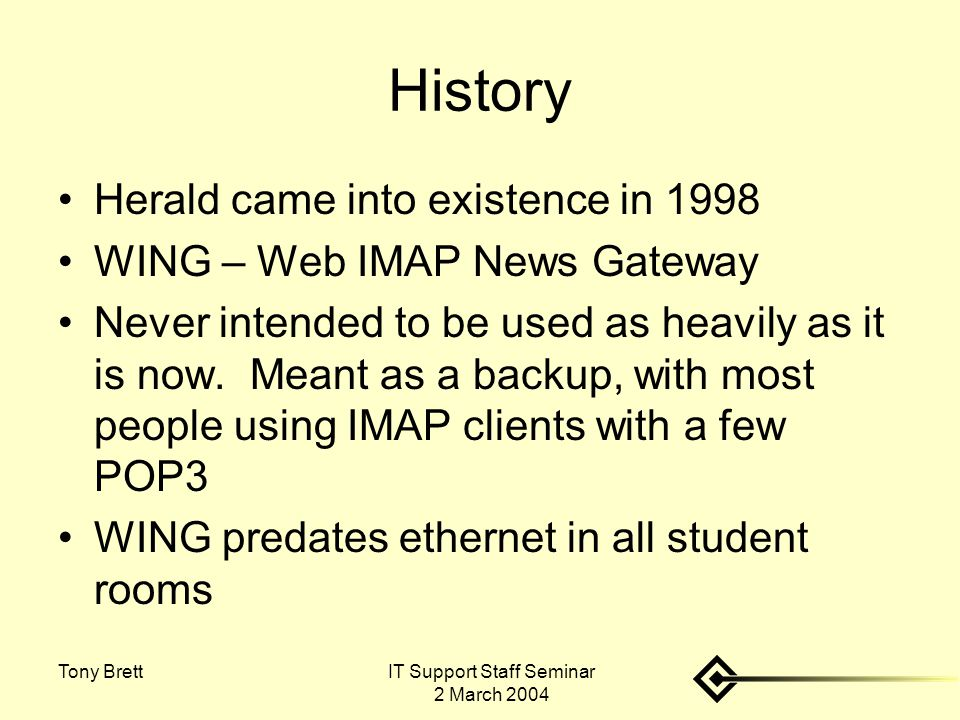 IT Support Staff Seminar 2 March 2004 Tony Brett History Herald came into existence in 1998 WING – Web IMAP News Gateway Never intended to be used as