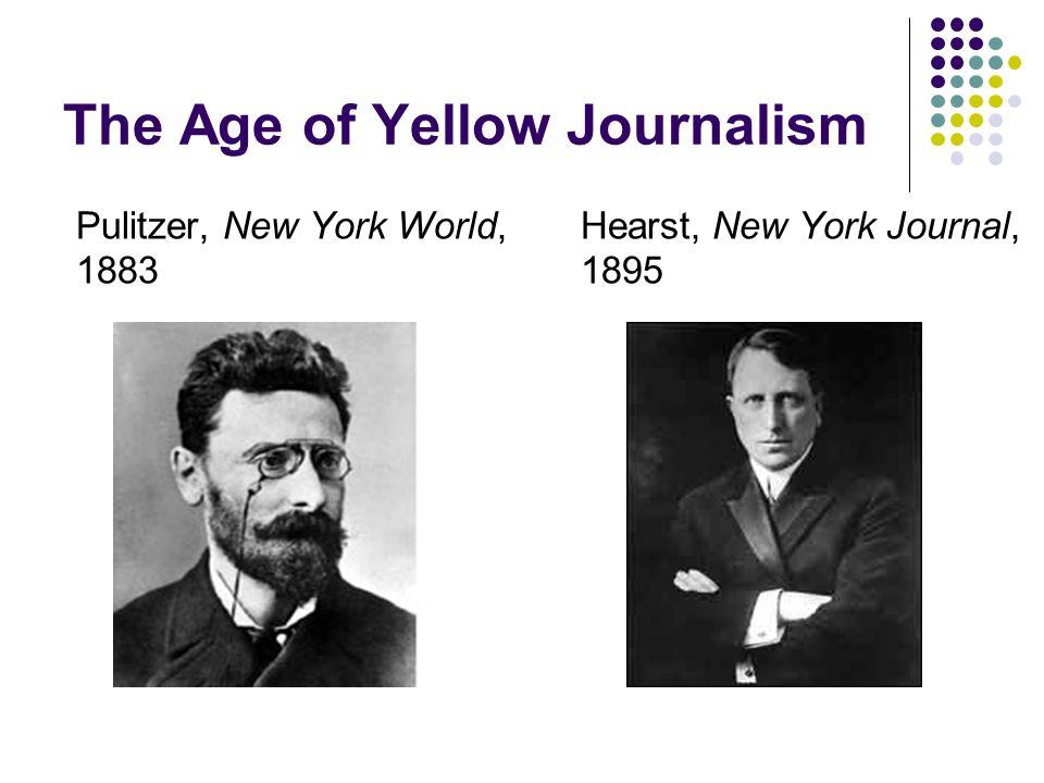 The Age of Yellow Journalism Pulitzer, New York World, 1883 Hearst, New York Journal, 1895