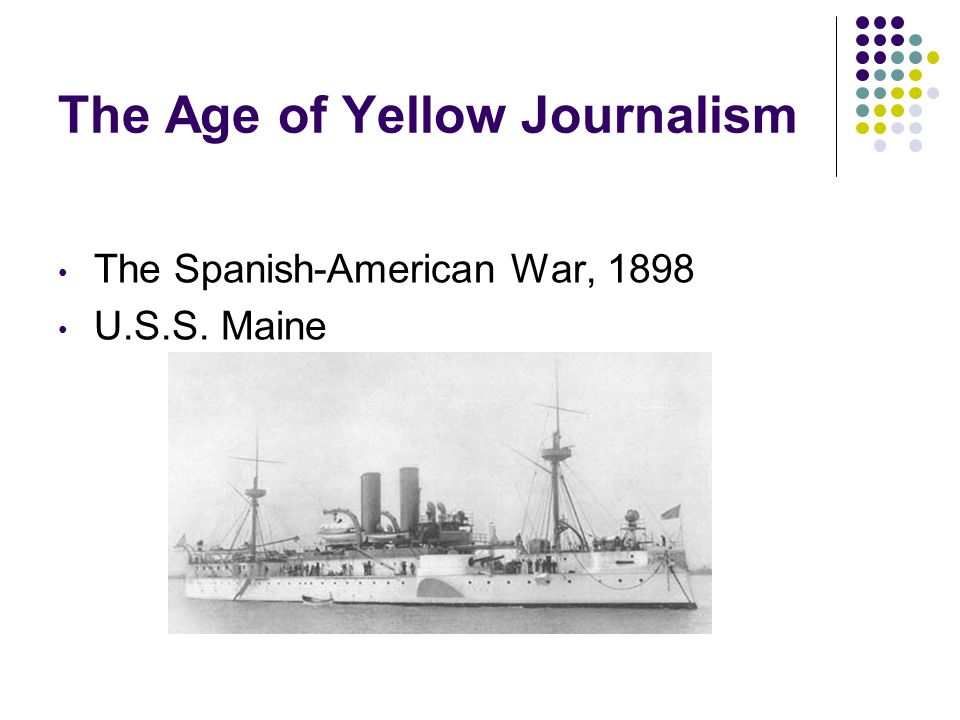 The Age of Yellow Journalism The Spanish-American War, 1898 U.S.S. Maine