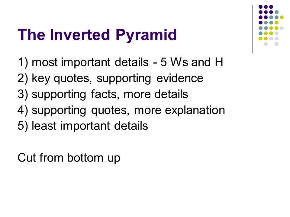 The Inverted Pyramid 1) most important details - 5 Ws and H 2) key quotes, supporting evidence 3) supporting facts, more details 4) supporting quotes, more explanation 5) least important details Cut from bottom up