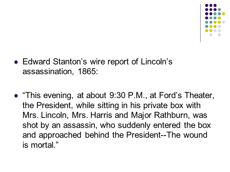 Edward Stanton's wire report of Lincoln's assassination, 1865: This evening, at about 9:30 P.M., at Ford's Theater, the President, while sitting in his private box with Mrs.