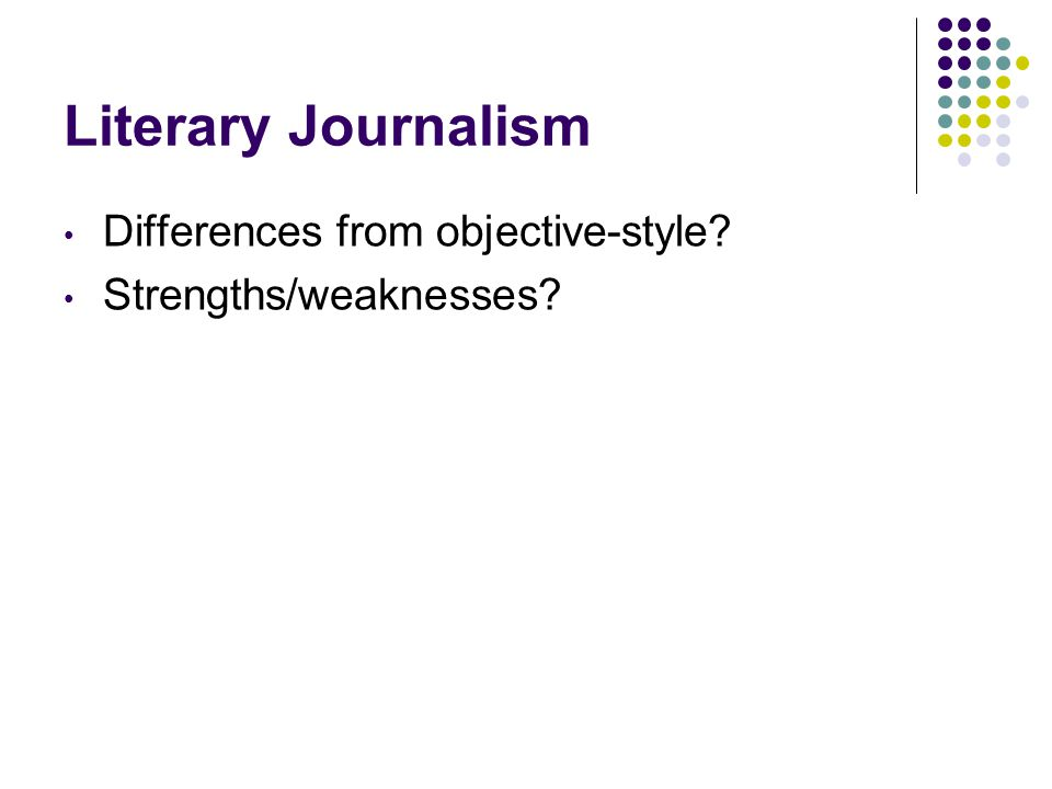 Literary Journalism Differences from objective-style Strengths/weaknesses