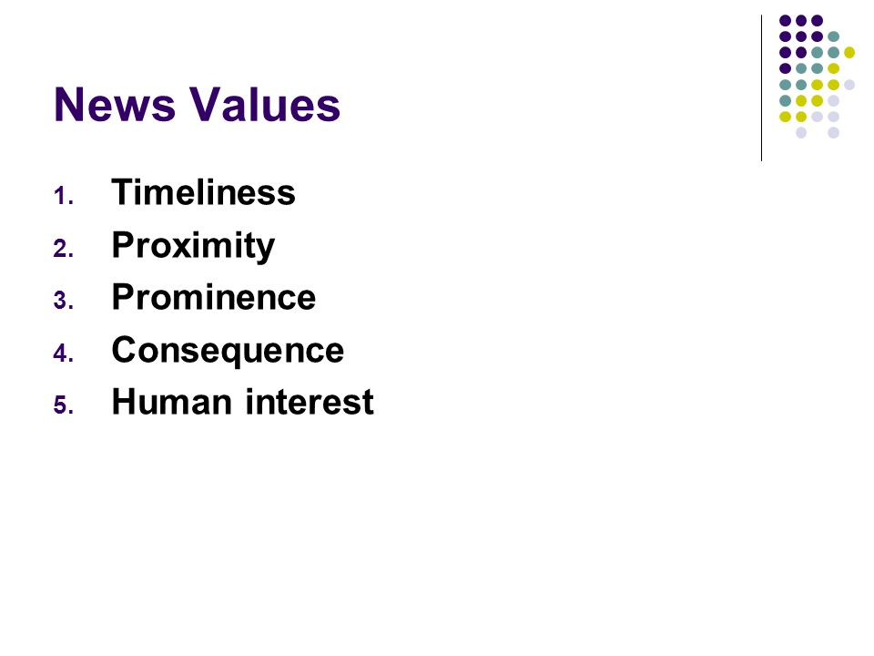 News Values 1. Timeliness 2. Proximity 3. Prominence 4. Consequence 5. Human interest