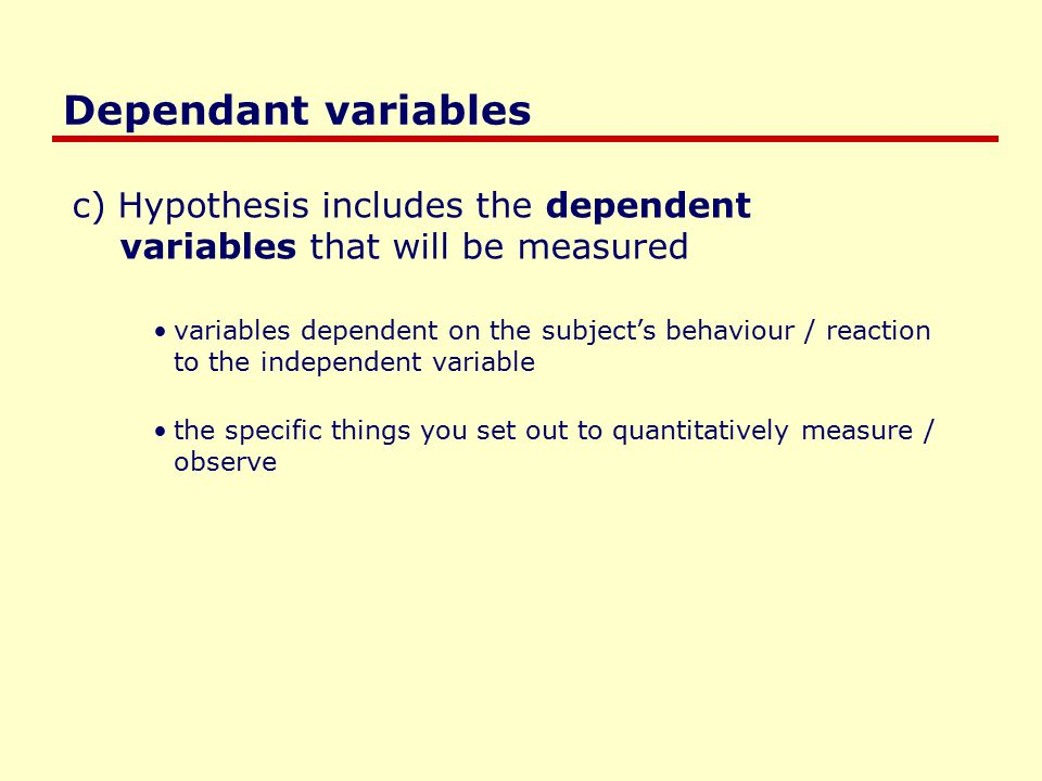 Dependant variables c) Hypothesis includes the dependent variables that will be measured variables dependent on the subject's behaviour / reaction to the independent variable the specific things you set out to quantitatively measure / observe