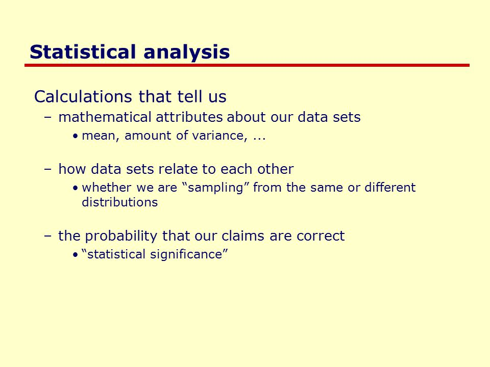 Statistical analysis Calculations that tell us –mathematical attributes about our data sets mean, amount of variance,...