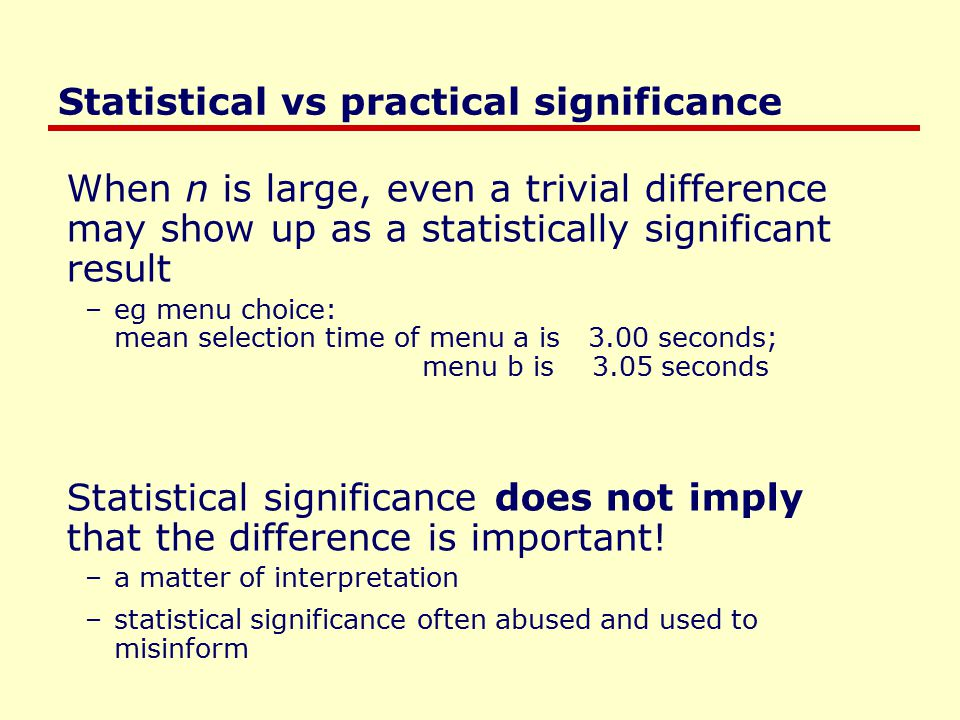 Statistical vs practical significance When n is large, even a trivial difference may show up as a statistically significant result –eg menu choice: mean selection time of menu a is 3.00 seconds; menu b is 3.05 seconds Statistical significance does not imply that the difference is important.