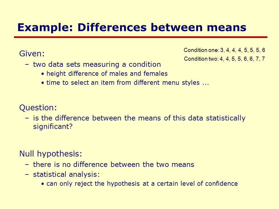 Example: Differences between means Given: –two data sets measuring a condition height difference of males and females time to select an item from different menu styles...