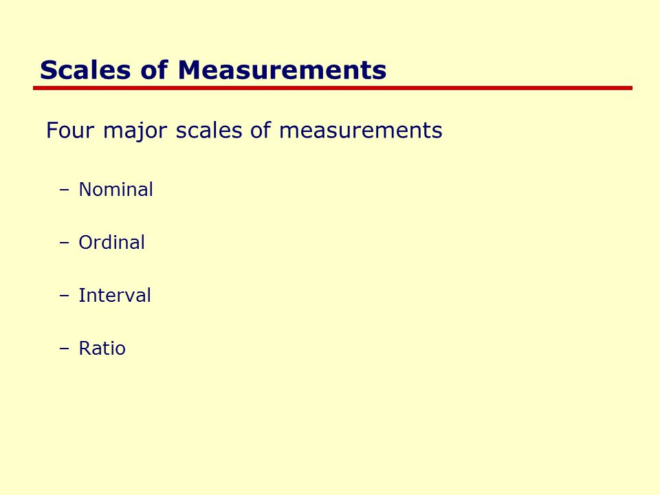 Scales of Measurements Four major scales of measurements –Nominal –Ordinal –Interval –Ratio
