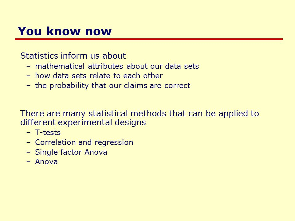 You know now Statistics inform us about –mathematical attributes about our data sets –how data sets relate to each other –the probability that our claims are correct There are many statistical methods that can be applied to different experimental designs –T-tests –Correlation and regression –Single factor Anova –Anova