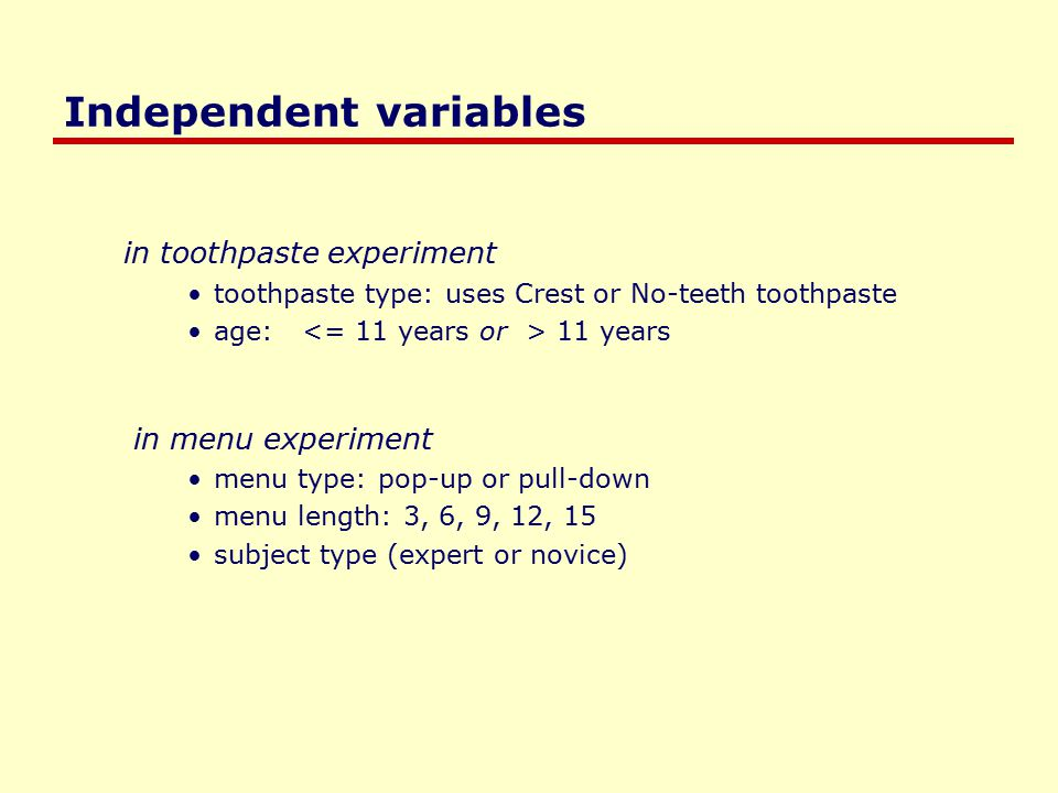 Independent variables in toothpaste experiment toothpaste type: uses Crest or No-teeth toothpaste age: 11 years in menu experiment menu type: pop-up or pull-down menu length: 3, 6, 9, 12, 15 subject type (expert or novice)