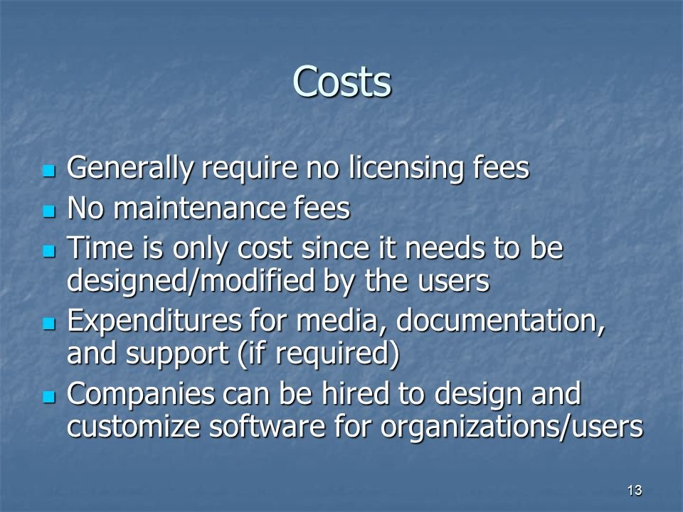 13 Costs Generally require no licensing fees Generally require no licensing fees No maintenance fees No maintenance fees Time is only cost since it needs to be designed/modified by the users Time is only cost since it needs to be designed/modified by the users Expenditures for media, documentation, and support (if required) Expenditures for media, documentation, and support (if required) Companies can be hired to design and customize software for organizations/users Companies can be hired to design and customize software for organizations/users