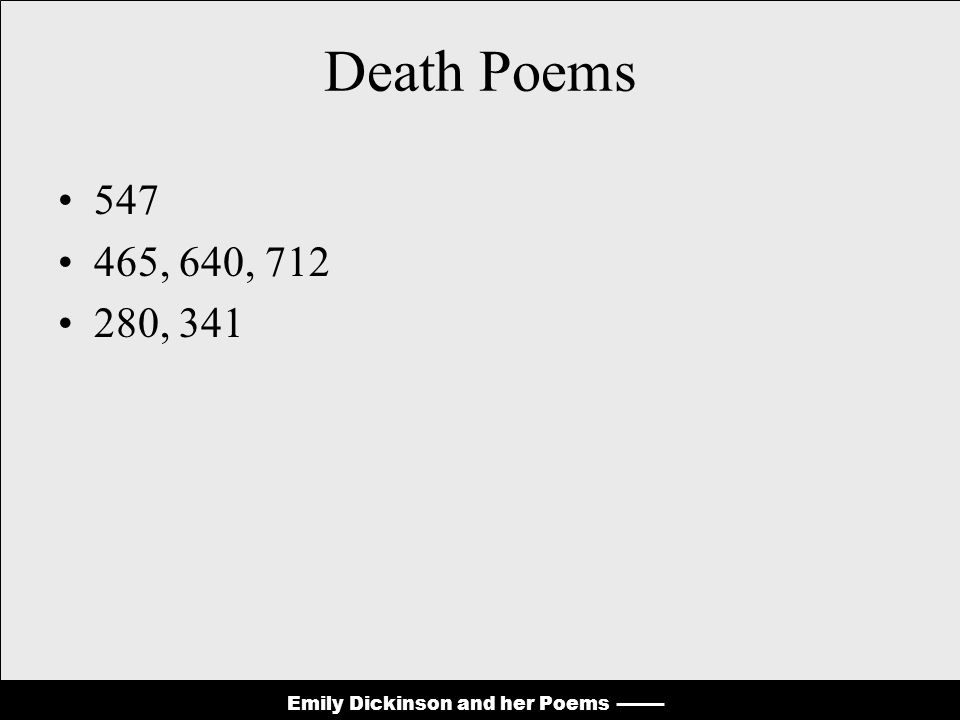 Emily Dickinson and her Poems Death Poems 547 465, 640, 712 280, 341