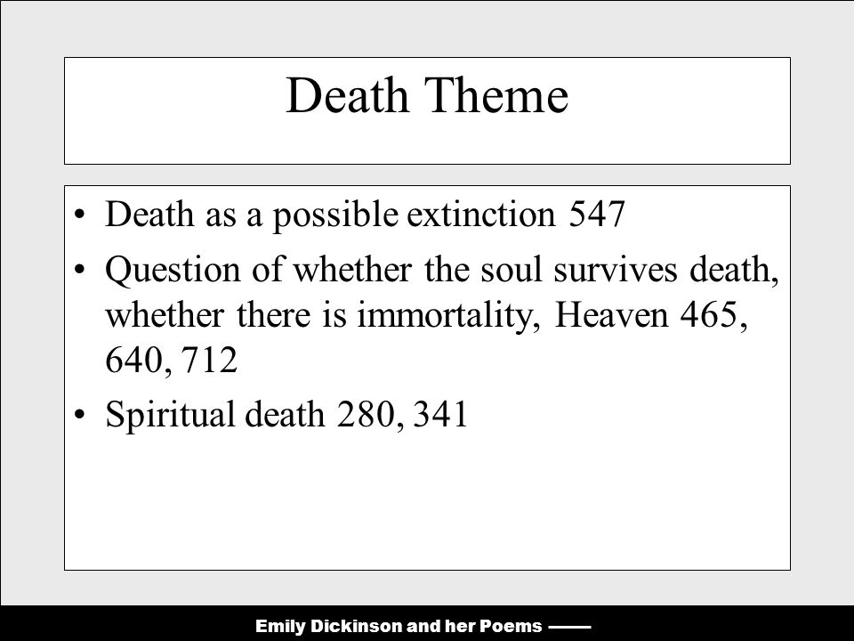 Emily Dickinson and her Poems Death Theme Death as a possible extinction 547 Question of whether the soul survives death, whether there is immortality, Heaven 465, 640, 712 Spiritual death 280, 341