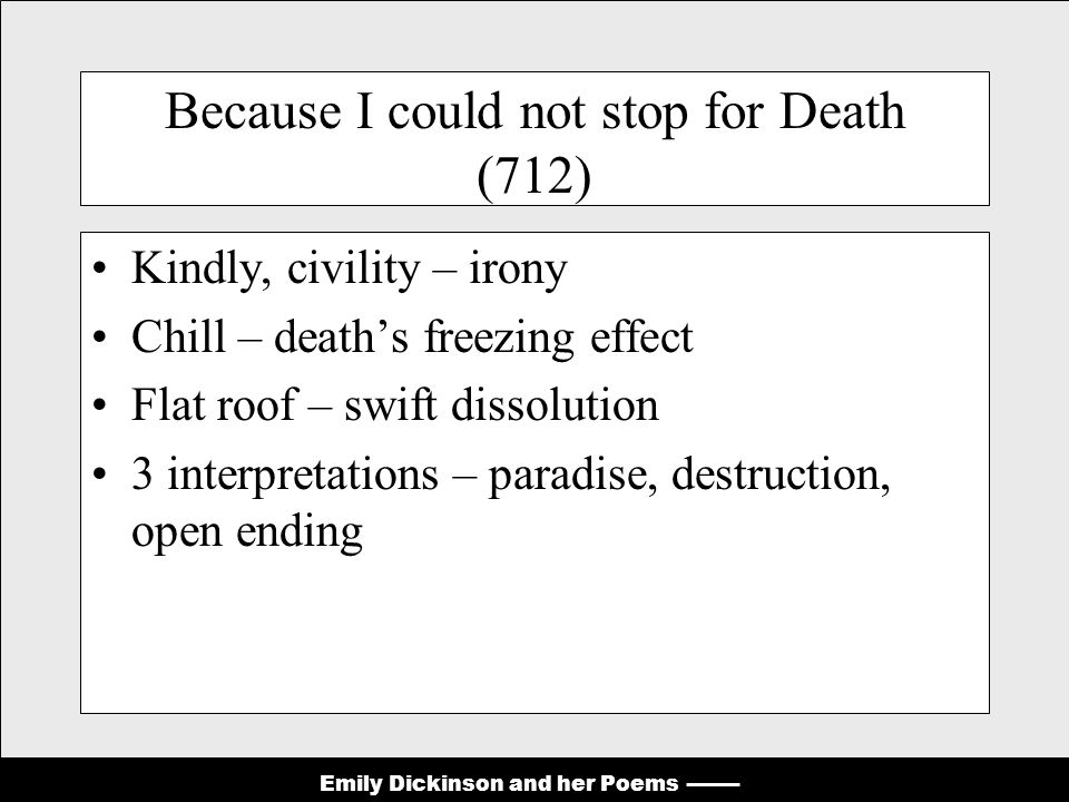 Emily Dickinson and her Poems Because I could not stop for Death (712) Kindly, civility – irony Chill – death's freezing effect Flat roof – swift dissolution 3 interpretations – paradise, destruction, open ending