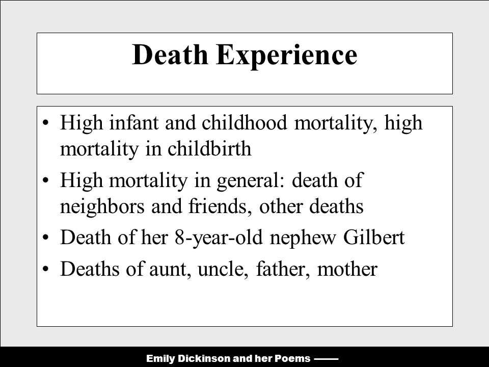 Emily Dickinson and her Poems Death Experience High infant and childhood mortality, high mortality in childbirth High mortality in general: death of neighbors and friends, other deaths Death of her 8-year-old nephew Gilbert Deaths of aunt, uncle, father, mother