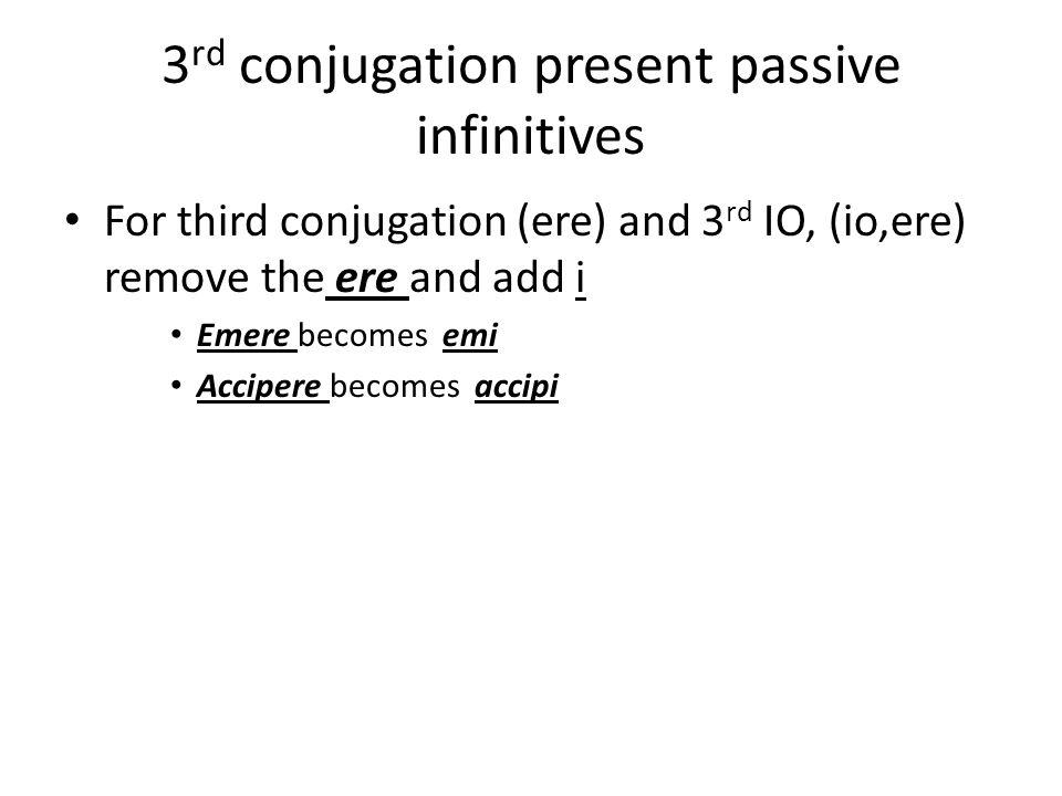 3 rd conjugation present passive infinitives For third conjugation (ere) and 3 rd IO, (io,ere) remove the ere and add i Emere becomes emi Accipere bec