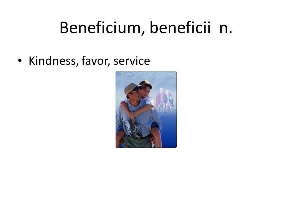 Beneficium, beneficii n. Kindness, favor, service
