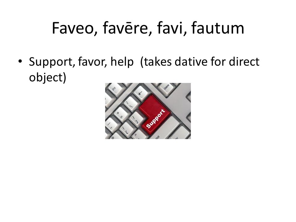 Faveo, favēre, favi, fautum Support, favor, help (takes dative for direct object)