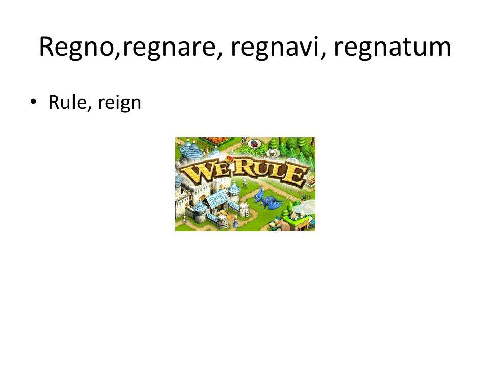 Regno,regnare, regnavi, regnatum Rule, reign