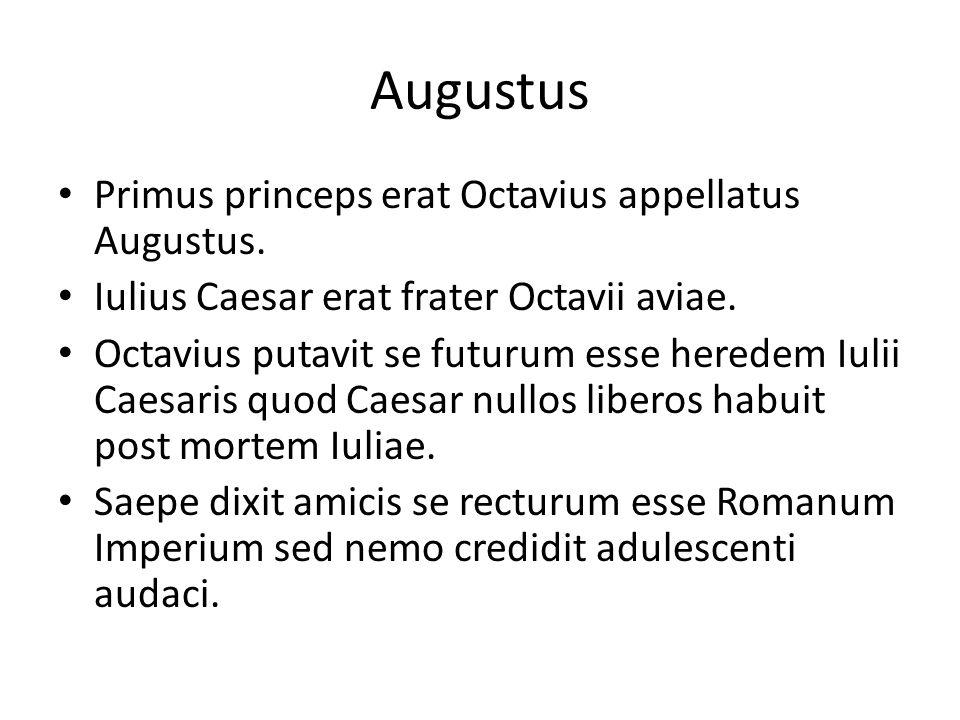 Primus princeps erat Octavius appellatus Augustus. Iulius Caesar erat frater Octavii aviae. Octavius putavit se futurum esse heredem Iulii Caesaris qu