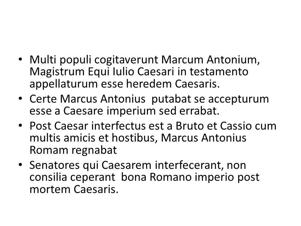 Multi populi cogitaverunt Marcum Antonium, Magistrum Equi Iulio Caesari in testamento appellaturum esse heredem Caesaris. Certe Marcus Antonius putaba