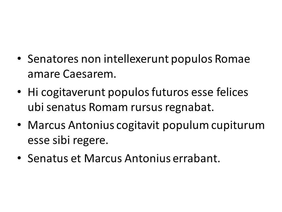Senatores non intellexerunt populos Romae amare Caesarem. Hi cogitaverunt populos futuros esse felices ubi senatus Romam rursus regnabat. Marcus Anton