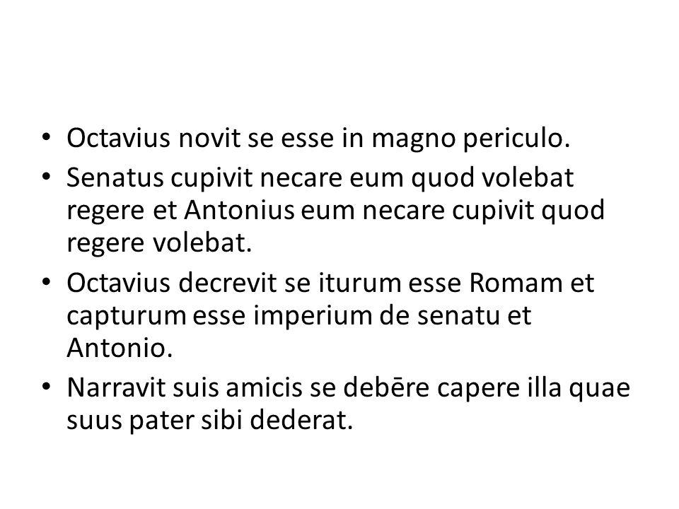 Octavius novit se esse in magno periculo. Senatus cupivit necare eum quod volebat regere et Antonius eum necare cupivit quod regere volebat. Octavius