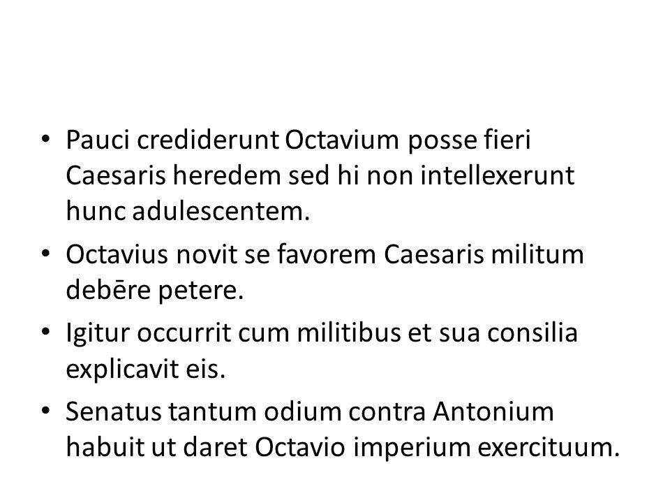 Pauci crediderunt Octavium posse fieri Caesaris heredem sed hi non intellexerunt hunc adulescentem. Octavius novit se favorem Caesaris militum debēre